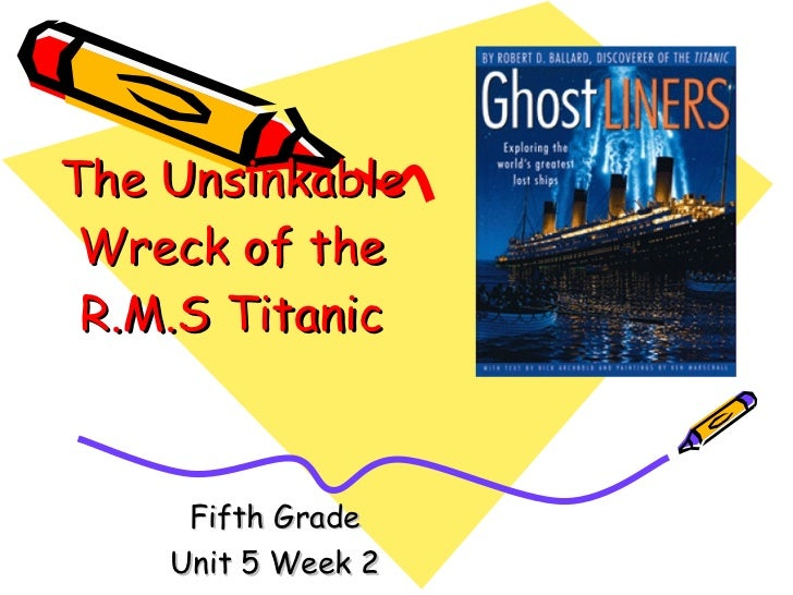 The Unsinkable Wreck of the R.M.S Titanic Fifth Grade Unit 5 Week 2