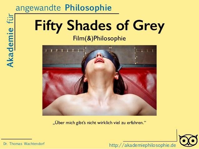 """Fifty Shades of Grey Film(&)Philosophie Akademiefür http://akademiephilosophie.de """"Über mich gibt's nicht wirklich viel zu..."""