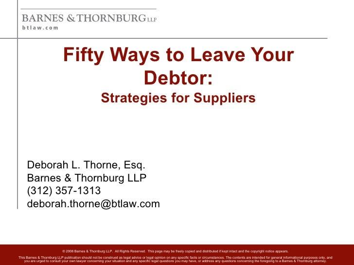 Fifty Ways to Leave Your Debtor: Strategies for Suppliers Deborah L. Thorne, Esq. Barnes & Thornburg LLP (312) 357-1313 [e...