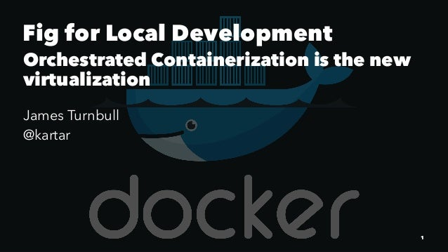 Fig for Local Development Orchestrated Containerization is the new virtualization James Turnbull @kartar 1