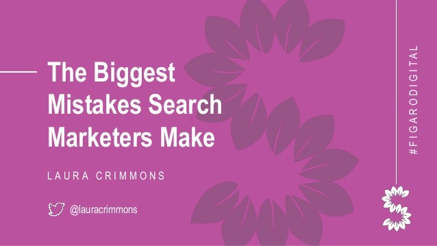 The Biggest Mistakes Search Marketers Make L A U R A C R I M M O N S @lauracrimmons #FIGARODIGITAL
