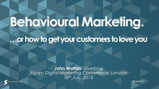 @jwatton@jwatton John Watton, Silverpop Figaro Digital Marketing Conference, London 18th July, 2013. Behavioural Marketing...