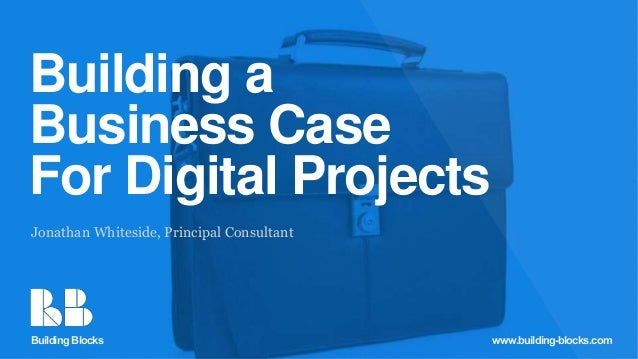 Building Blocks Building a Business Case For Digital Projects Jonathan Whiteside, Principal Consultant Building Blocks www...