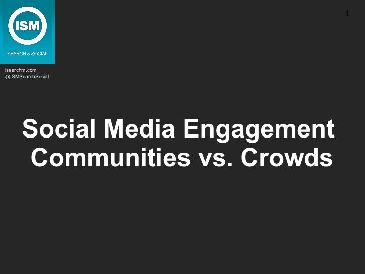 Social Media Engagement  Communities vs. Crowds isearchm.com @ISMSearchSocial