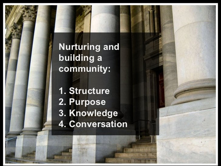 Nurturing and building a community: 1. Structure 2. Purpose 3. Knowledge 4. Conversation