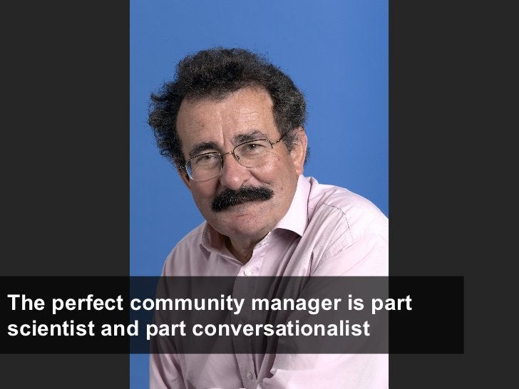 The perfect community manager is part scientist and part conversationalist
