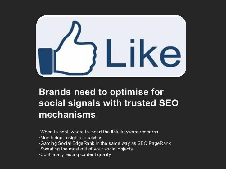 <ul><li>Brands need to optimise for social signals with trusted SEO mechanisms </li></ul><ul><li>When to post, where to in...