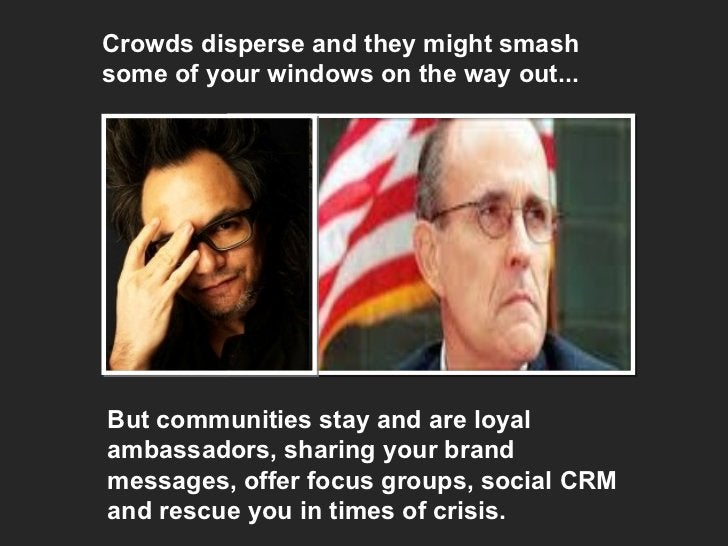 Crowds disperse and they might smash some of your windows on the way out... But communities stay and are loyal ambassadors...