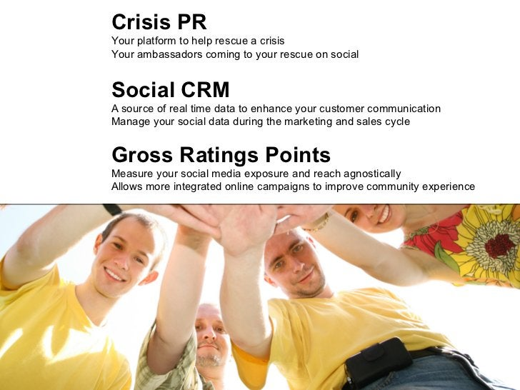 Crisis PR Your platform to help rescue a crisis Your ambassadors coming to your rescue on social Social CRM A source of re...