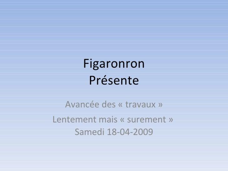 Figaronron Présente Avancée des «travaux» Lentement mais «surement»  Samedi 18-04-2009