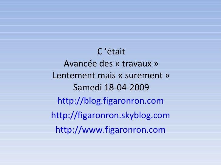 C'était Avancée des «travaux»  Lentement mais «surement»  Samedi 18-04-2009 http://blog.figaronron.com http://figaron...