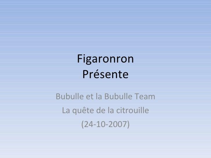 Figaronron Présente Bubulle et la Bubulle Team La quête de la citrouille (24-10-2007)