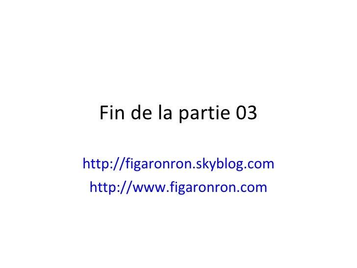 Fin de la partie 03 http://figaronron.skyblog.com http://www.figaronron.com