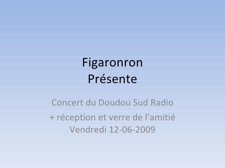 Figaronron Présente Concert du Doudou Sud Radio + réception et verre de l'amitié Vendredi 12-06-2009