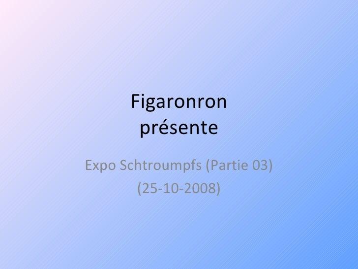 Figaronron présente Expo Schtroumpfs (Partie 03) (25-10-2008)