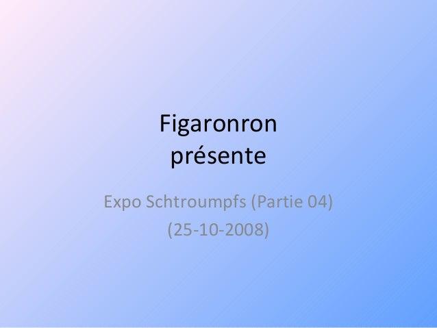 Figaronron présente Expo Schtroumpfs (Partie 04) (25-10-2008)