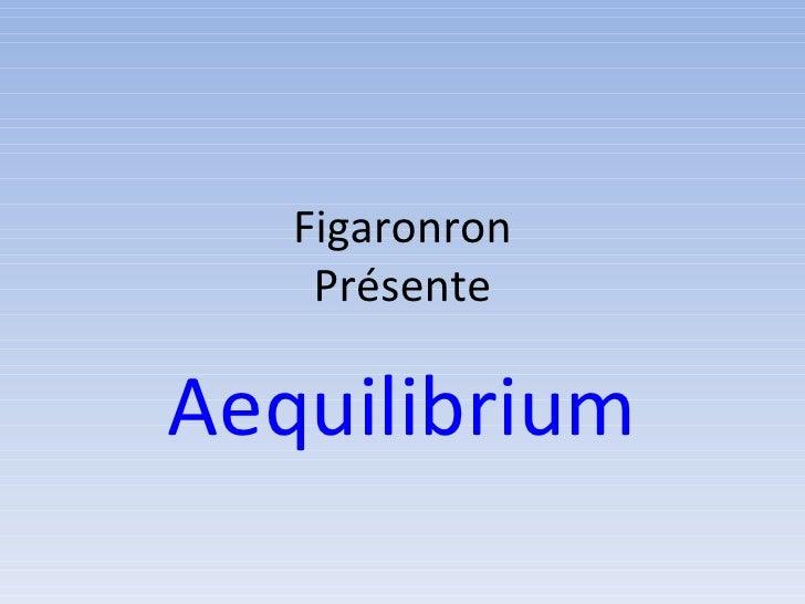 Figaronron Présente Aequilibrium