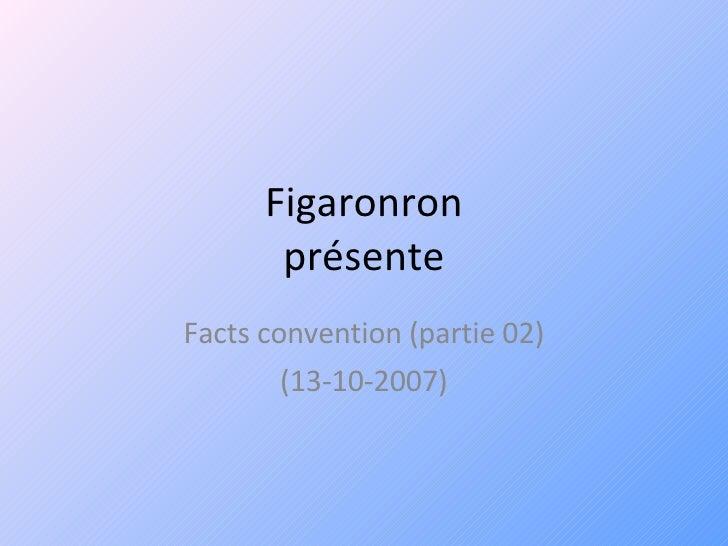Figaronron présente Facts convention (partie 02) (13-10-2007)