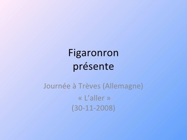 Figaronron présente Journée à Trèves (Allemagne) «L'aller» (30-11-2008)