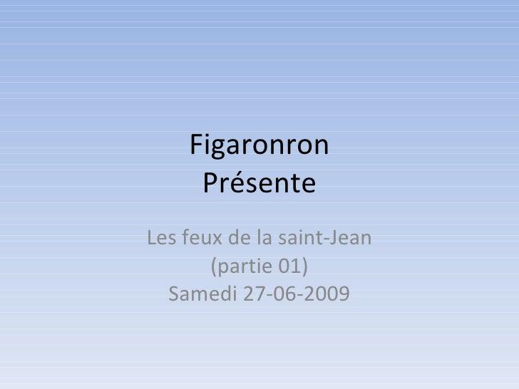 Figaronron      Présente Les feux de la saint-Jean        (partie 01)   Samedi 27-06-2009