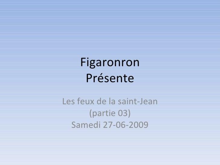 Figaronron      Présente Les feux de la saint-Jean        (partie 03)   Samedi 27-06-2009