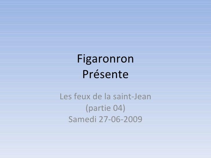 Figaronron      Présente Les feux de la saint-Jean        (partie 04)   Samedi 27-06-2009