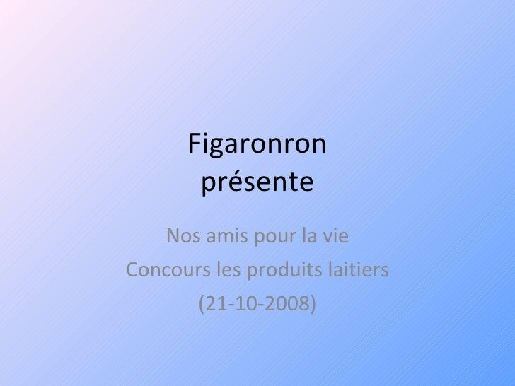 Figaronron présente Nos amis pour la vie Concours les produits laitiers (21-10-2008)