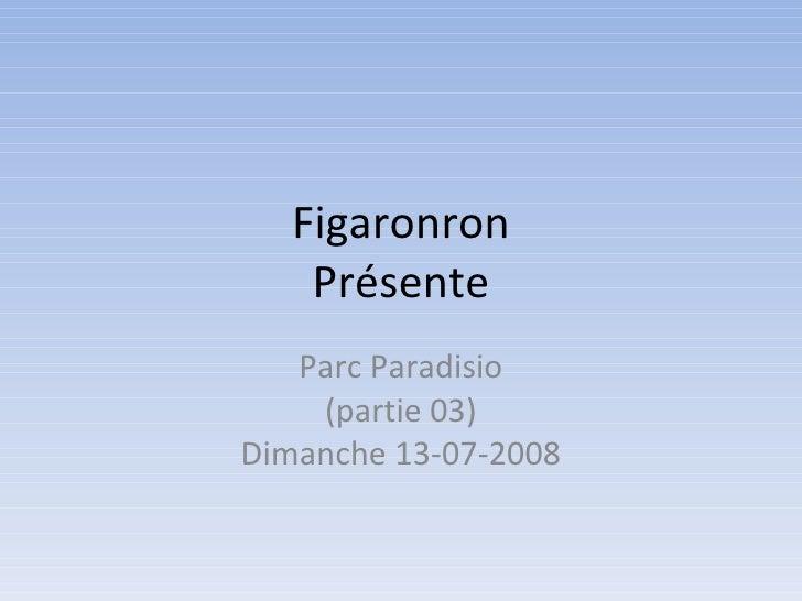 Figaronron Présente Parc Paradisio (partie 03) Dimanche 13-07-2008