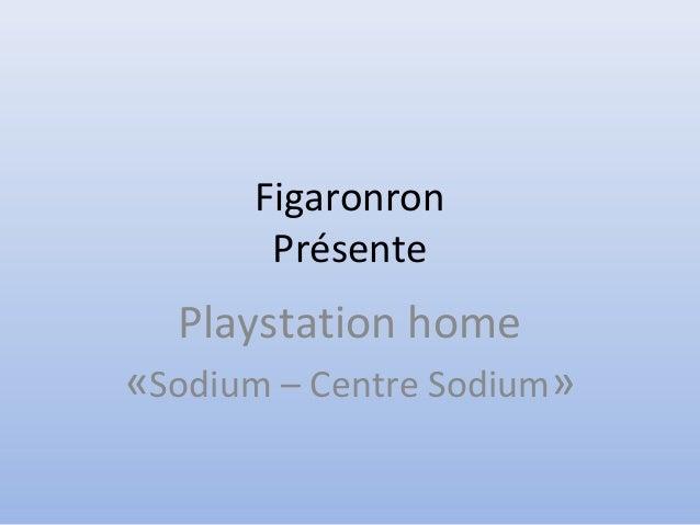 Figaronron Présente Playstation home «Sodium – Centre Sodium»