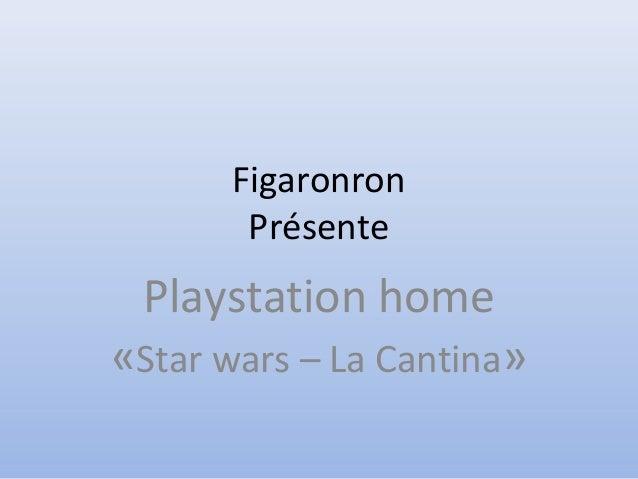 Figaronron Présente Playstation home «Star wars – La Cantina»
