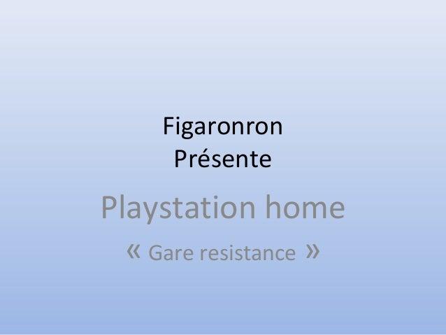 Figaronron Présente Playstation home « Gare resistance »
