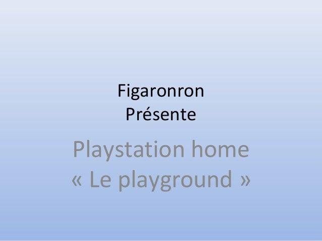 Figaronron Présente Playstation home « Le playground »
