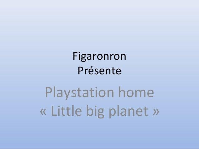 Figaronron Présente Playstation home « Little big planet »