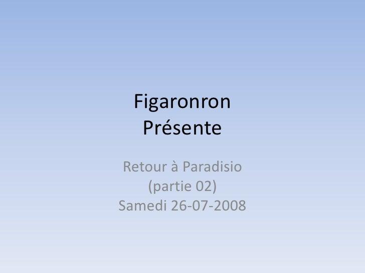 FigaronronPrésente<br />Retour à Paradisio(partie 02)Samedi 26-07-2008<br />
