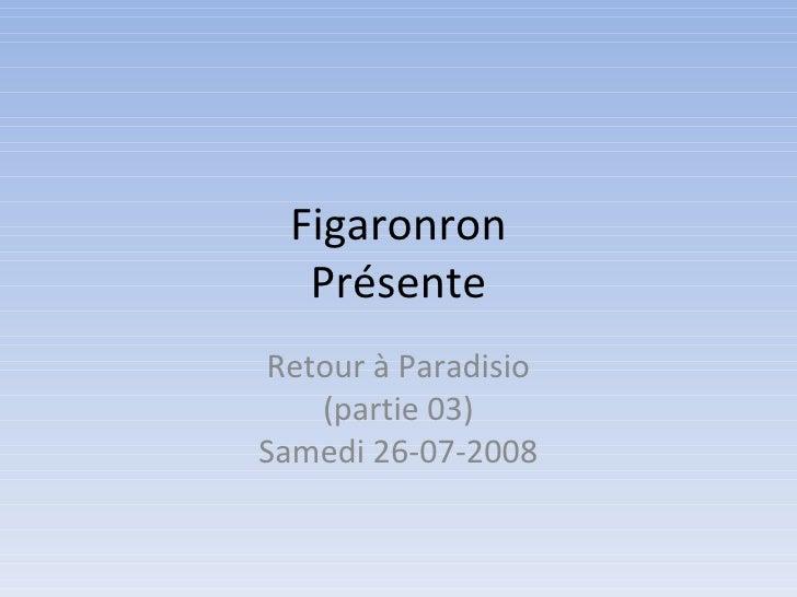 Figaronron Présente Retour à Paradisio (partie 03) Samedi 26-07-2008