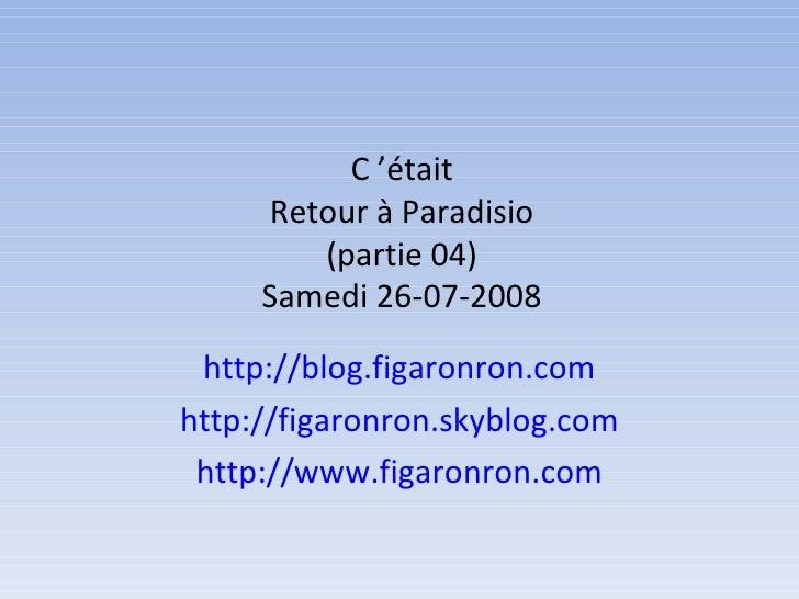 C'était Retour à Paradisio (partie 04) Samedi 26-07-2008 http://blog.figaronron.com http://figaronron.skyblog.com http://...