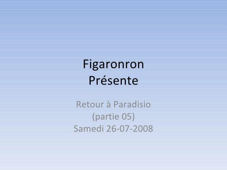 Figaronron Présente Retour à Paradisio (partie 05) Samedi 26-07-2008