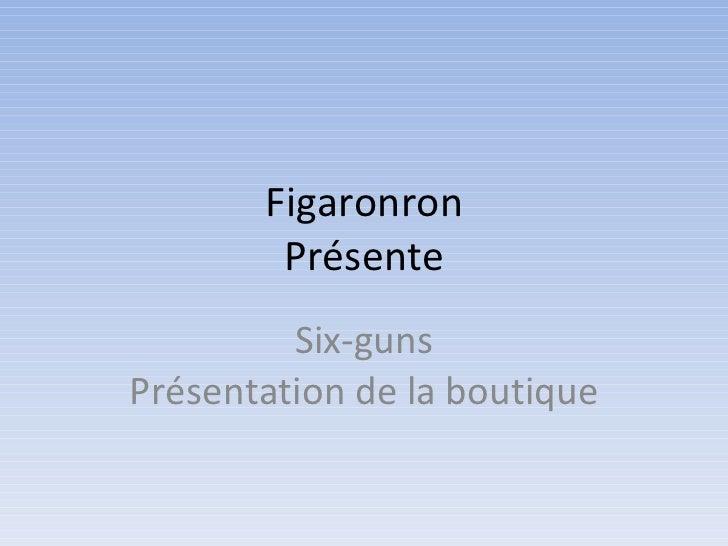 Figaronron Présente Six-guns Présentation de la boutique