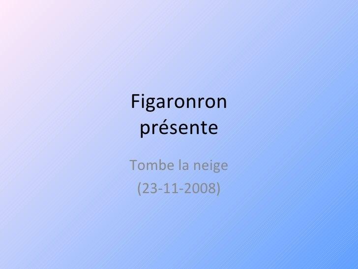 Figaronron présente Tombe la neige (23-11-2008)