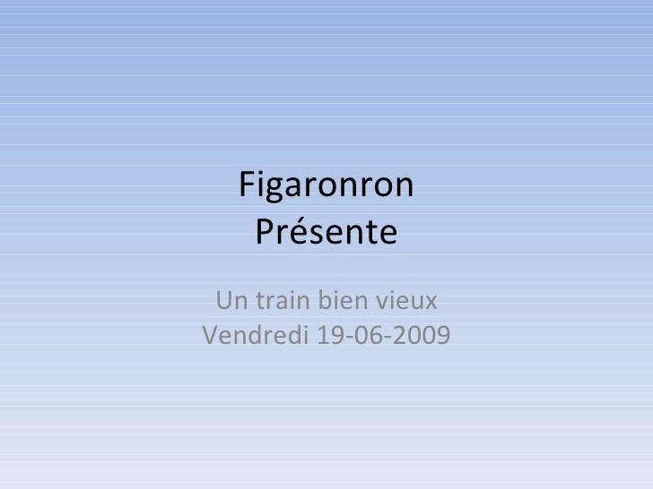 Figaronron    Présente  Un train bien vieux Vendredi 19-06-2009
