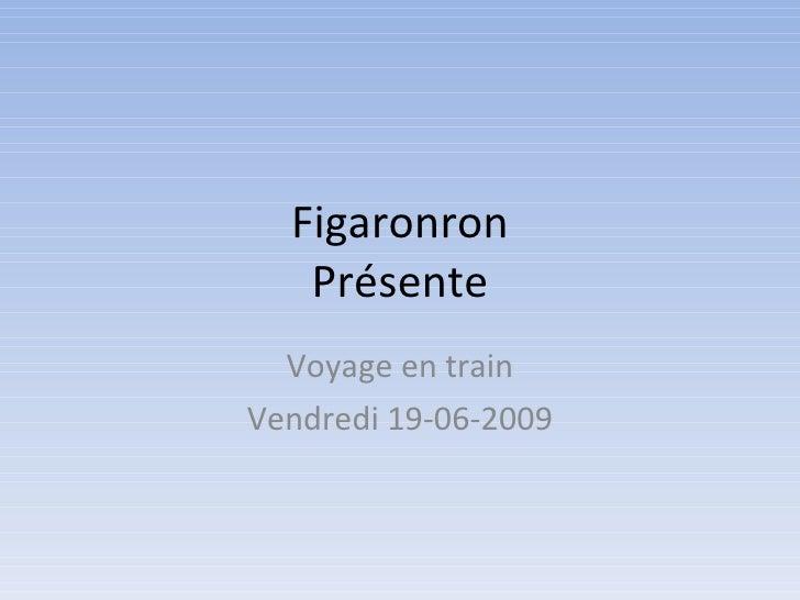 Figaronron    Présente   Voyage en train Vendredi 19-06-2009