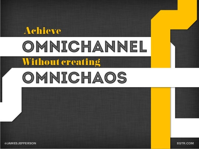 @JAMESJEFFERSON EQTR.COM Omnichannel Omnichaos Achieve Without creating