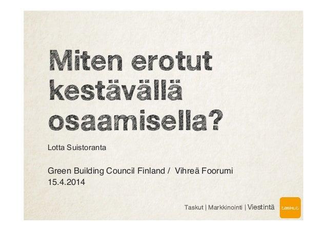 Miten erotut kestävällä osaamisella? Lotta Suistoranta ! Green Building Council Finland / Vihreä Foorumi ! 15.4.2014! ! Ta...