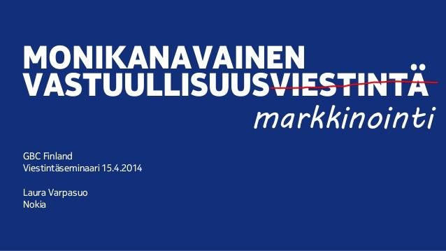 MONIKANAVAINEN VASTUULLISUUSVIESTINTÄ GBC Finland Viestintäseminaari 15.4.2014 Laura Varpasuo Nokia markkinointi