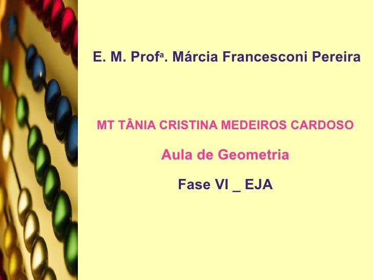 E. M. Prof a . Márcia Francesconi Pereira MT TÂNIA CRISTINA MEDEIROS CARDOSO Aula de Geometria Fase VI _ EJA
