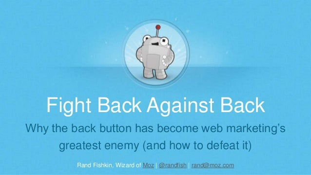 Rand Fishkin, Wizard of Moz | @randfish | rand@moz.com Fight Back Against Back Why the back button has become web marketin...