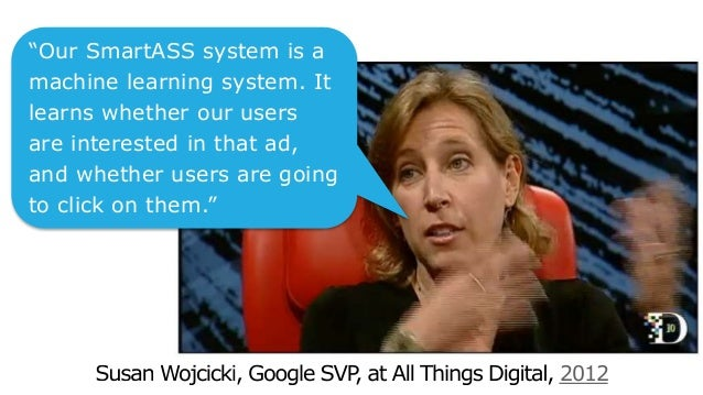"2012 ""Our SmartASS system is a machine learning system. It learns whether our users are interested in that ad, and whether..."