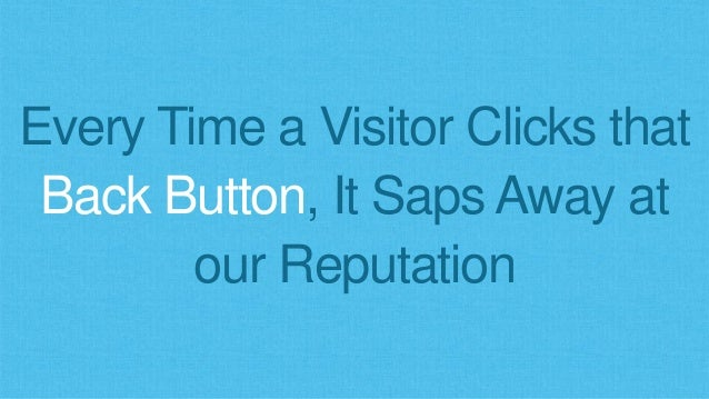 Every Time a Visitor Clicks that Back Button, It Saps Away at our Reputation