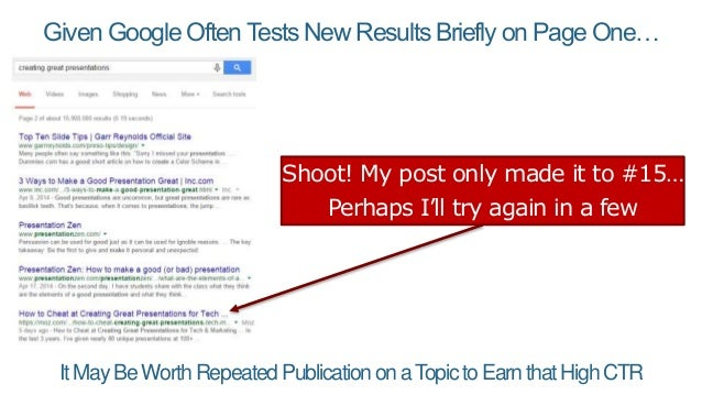 Given Google Often Tests New Results Briefly on Page One… ItMayBeWorthRepeatedPublicationonaTopictoEarnthatHighCTR Shoot! ...