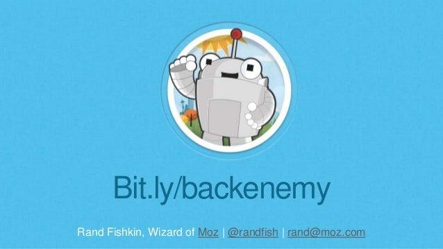 Rand Fishkin, Wizard of Moz | @randfish | rand@moz.com Bit.ly/backenemy